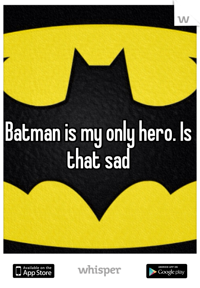 Batman is my only hero. Is that sad