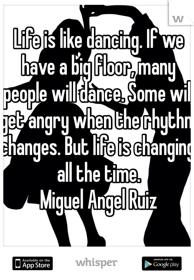 Life is like dancing. If we have a big floor, many people will dance. Some will get angry when the rhythm changes. But life is changing all the time. Miguel Angel Ruiz