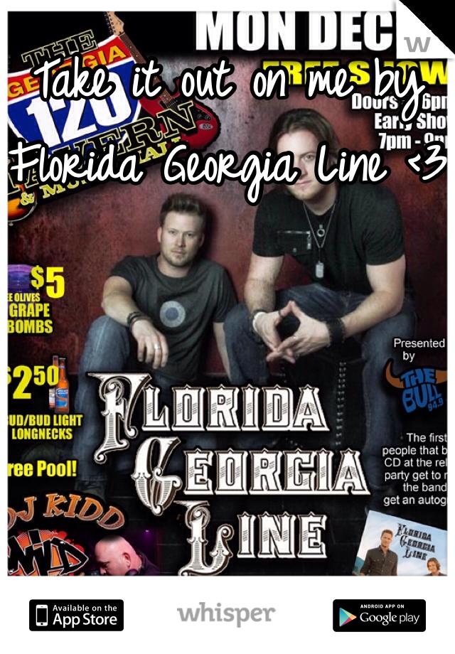 Take it out on me by Florida Georgia Line <3