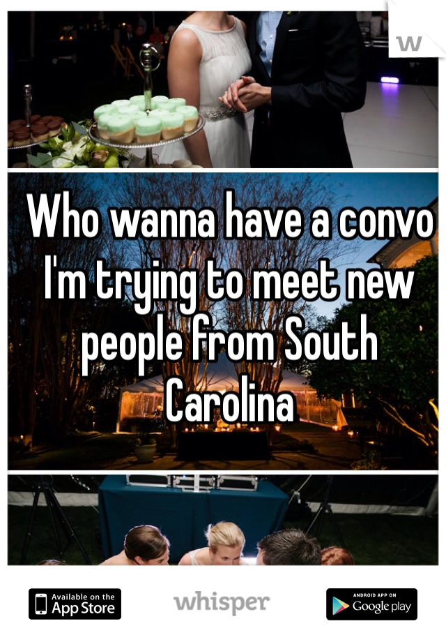 Who wanna have a convo I'm trying to meet new people from South Carolina