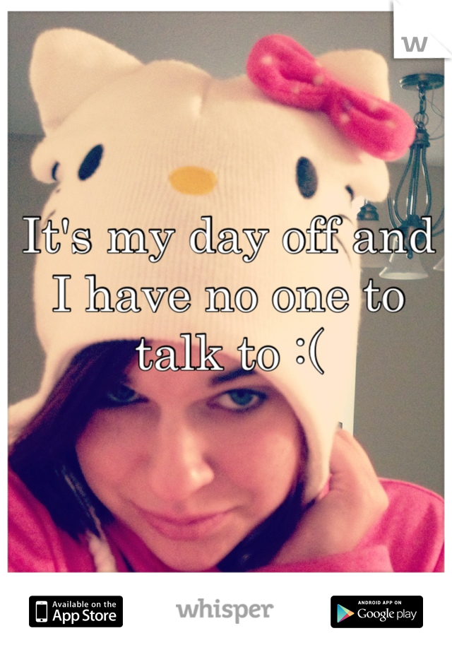 It's my day off and I have no one to talk to :(