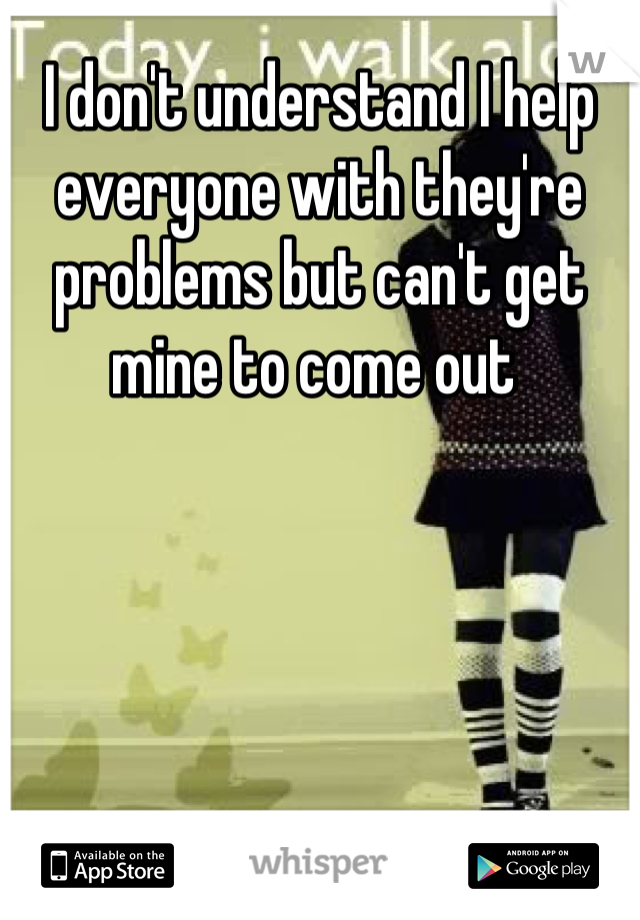 I don't understand I help everyone with they're problems but can't get mine to come out