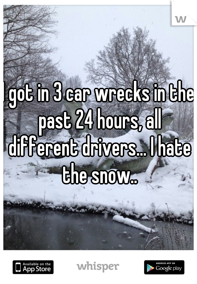 I got in 3 car wrecks in the past 24 hours, all different drivers... I hate the snow..