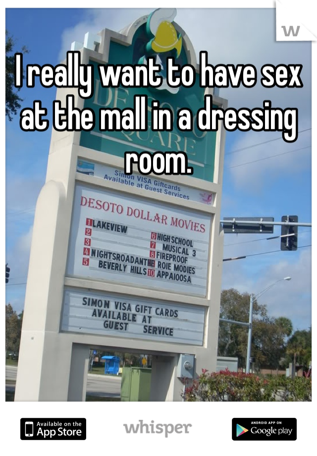 I really want to have sex at the mall in a dressing room.