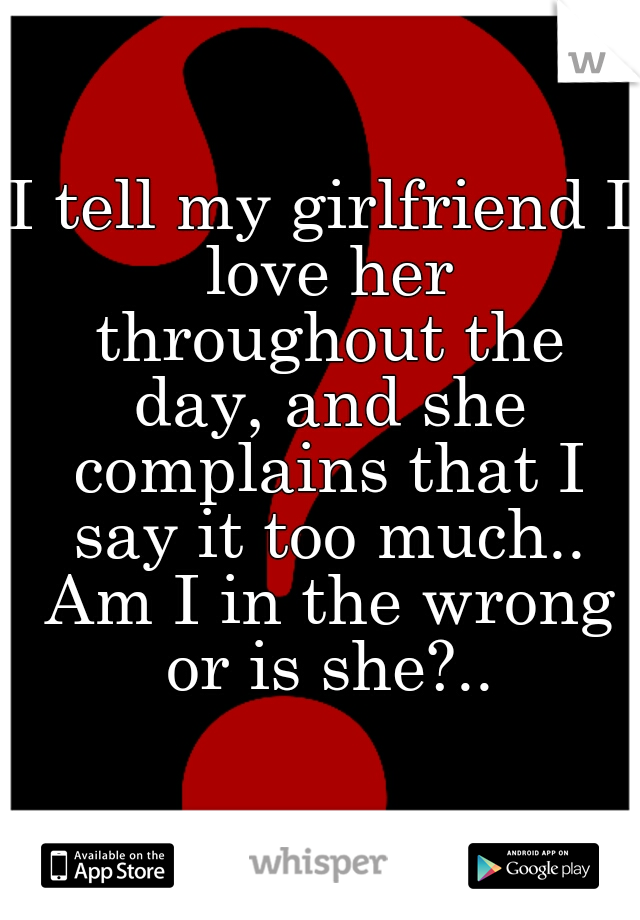 I tell my girlfriend I love her throughout the day, and she complains that I say it too much.. Am I in the wrong or is she?..