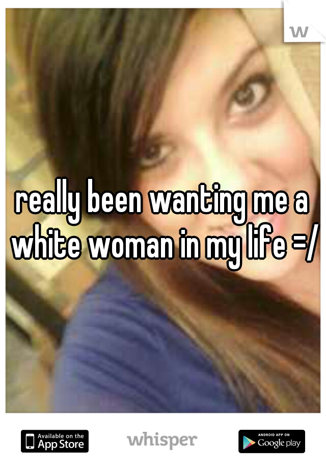 really been wanting me a white woman in my life =/
