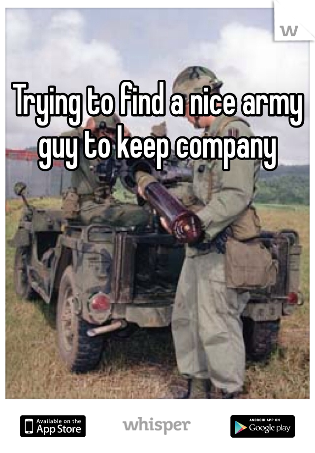 Trying to find a nice army guy to keep company
