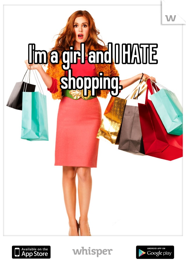 I'm a girl and I HATE shopping.