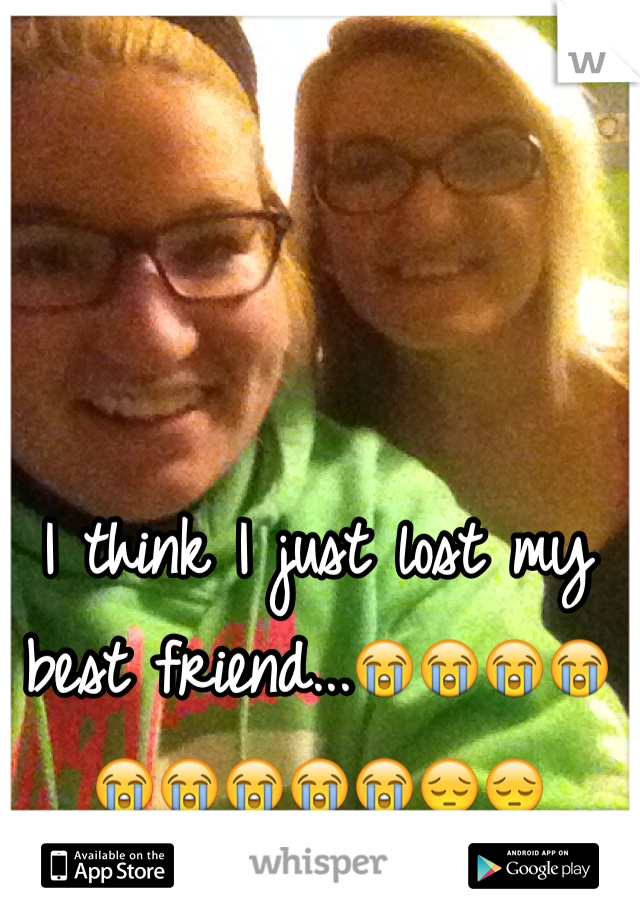 I think I just lost my best friend...😭😭😭😭😭😭😭😭😭😔😔