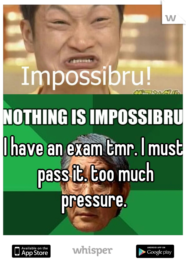 I have an exam tmr. I must pass it. too much pressure.