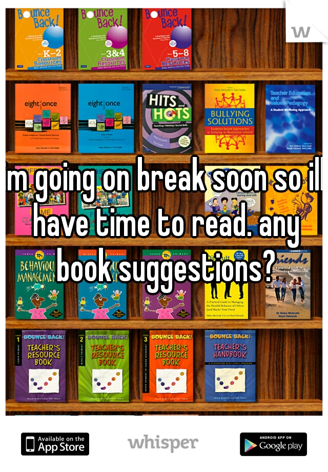 im going on break soon so ill have time to read. any book suggestions?