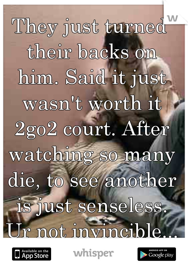 They just turned their backs on him. Said it just wasn't worth it 2go2 court. After watching so many die, to see another is just senseless. Ur not invincible...