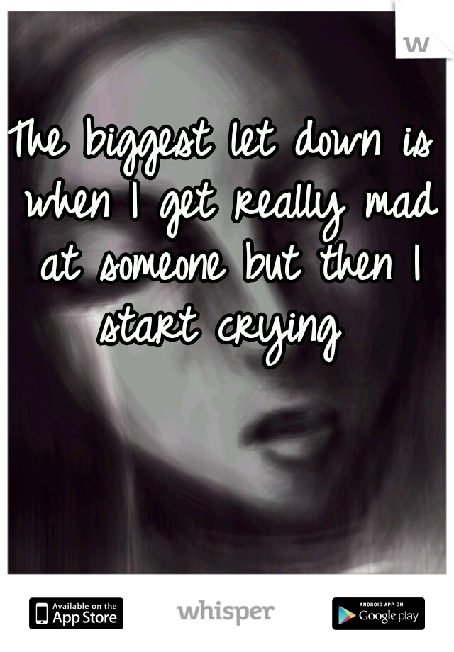 The biggest let down is when I get really mad at someone but then I start crying