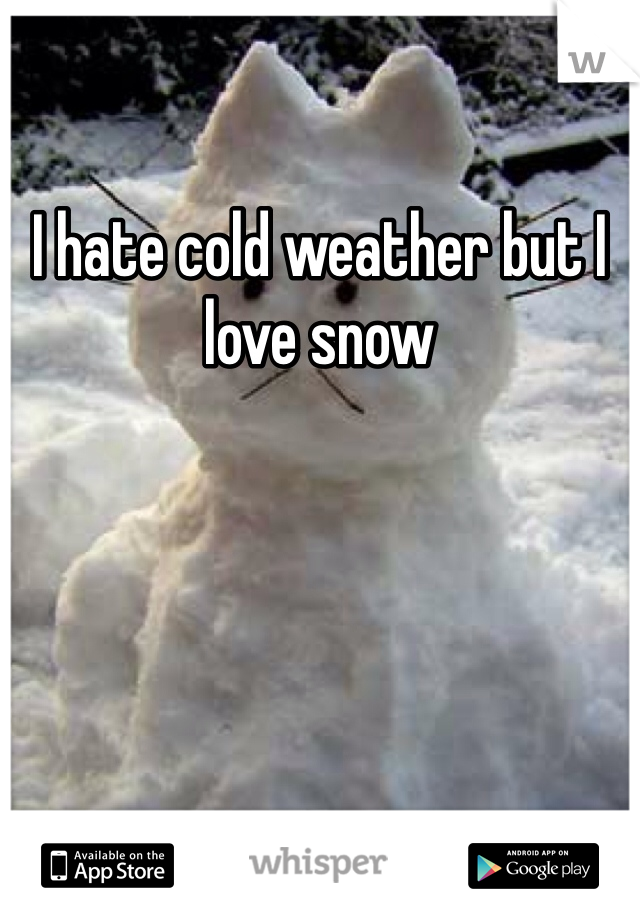 I hate cold weather but I love snow