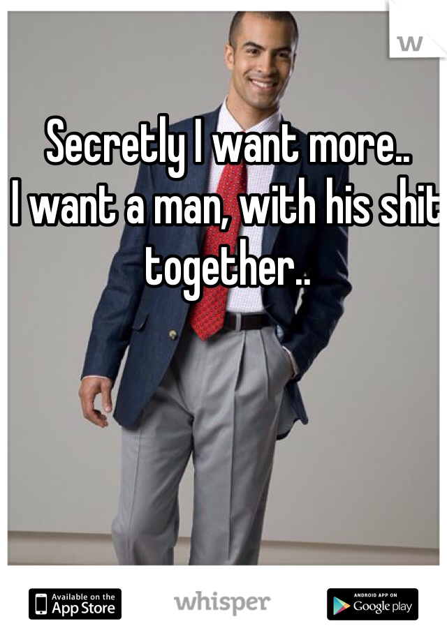 Secretly I want more.. I want a man, with his shit together..
