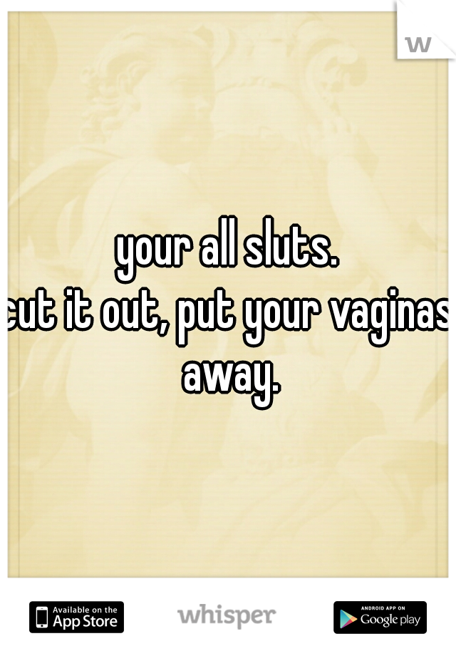 your all sluts. cut it out, put your vaginas away.