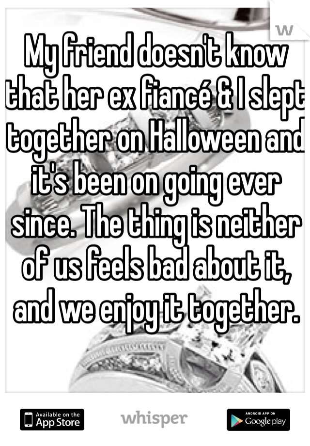 My friend doesn't know that her ex fiancé & I slept together on Halloween and it's been on going ever since. The thing is neither of us feels bad about it, and we enjoy it together.