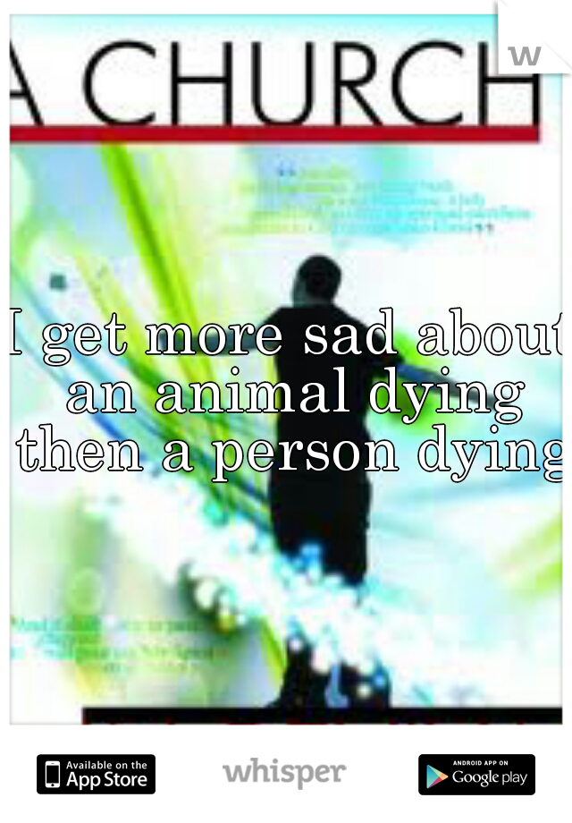 I get more sad about an animal dying then a person dying