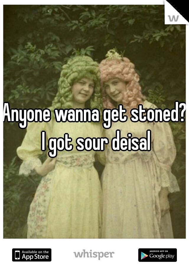 Anyone wanna get stoned? I got sour deisal