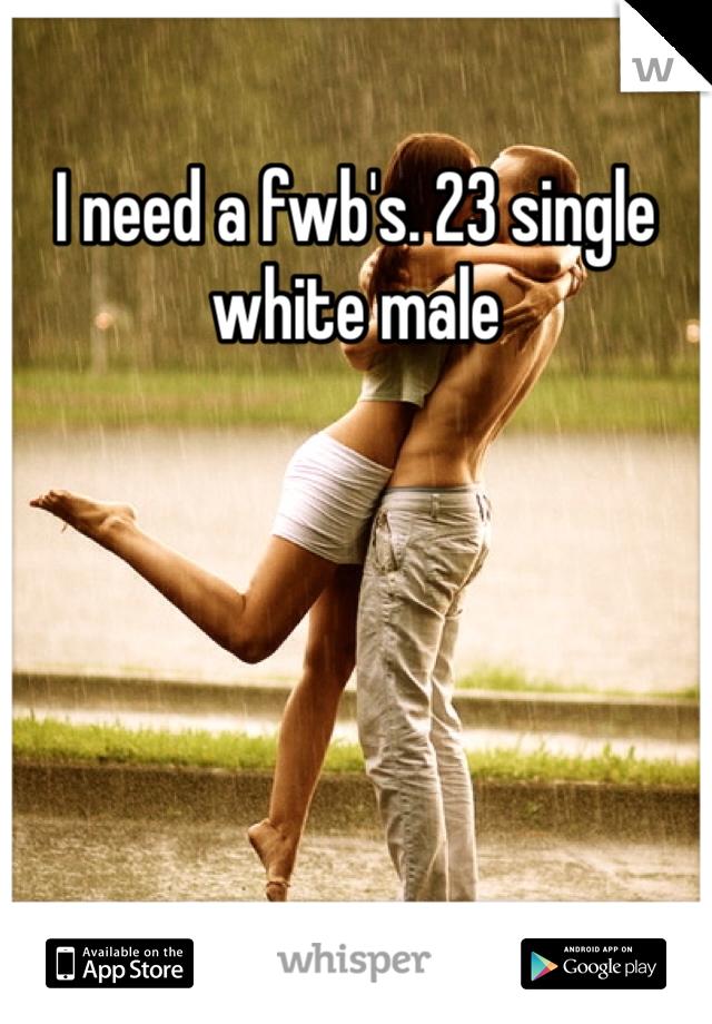 I need a fwb's. 23 single white male