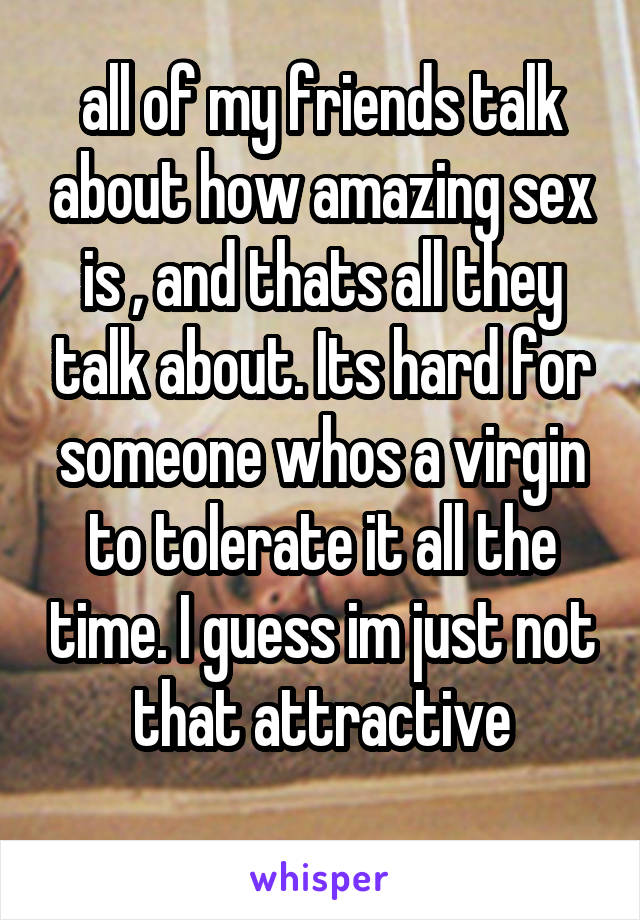 all of my friends talk about how amazing sex is , and thats all they talk about. Its hard for someone whos a virgin to tolerate it all the time. I guess im just not that attractive