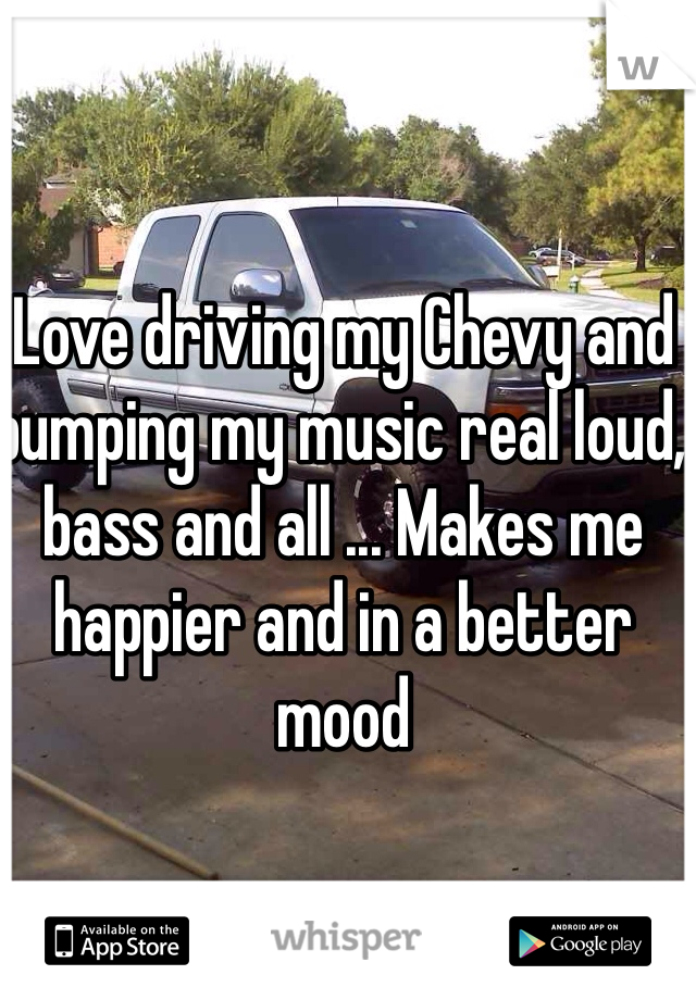 Love driving my Chevy and bumping my music real loud, bass and all ... Makes me happier and in a better mood