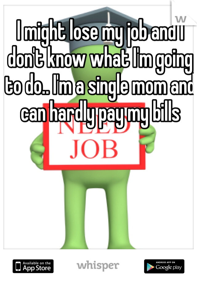 I might lose my job and I don't know what I'm going to do.. I'm a single mom and can hardly pay my bills