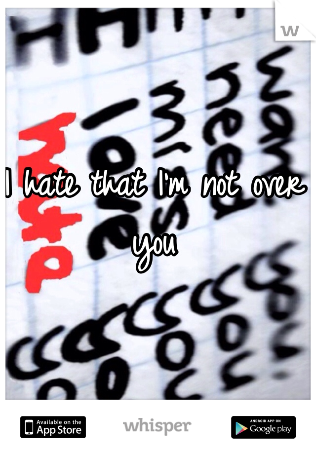 I hate that I'm not over you