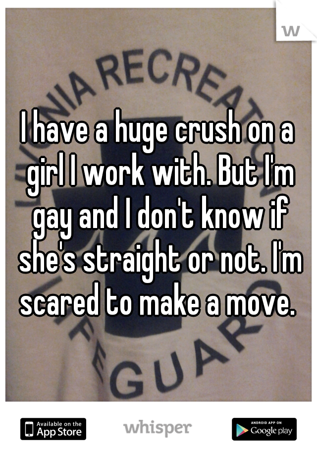 I have a huge crush on a girl I work with. But I'm gay and I don't know if she's straight or not. I'm scared to make a move.