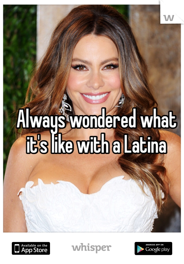 Always wondered what it's like with a Latina