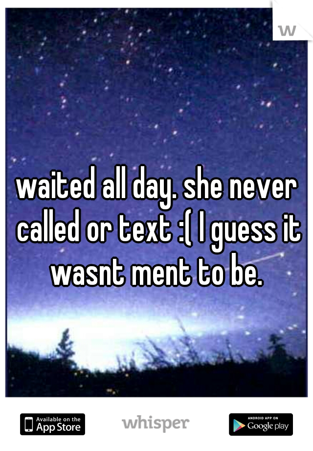 waited all day. she never called or text :( I guess it wasnt ment to be.