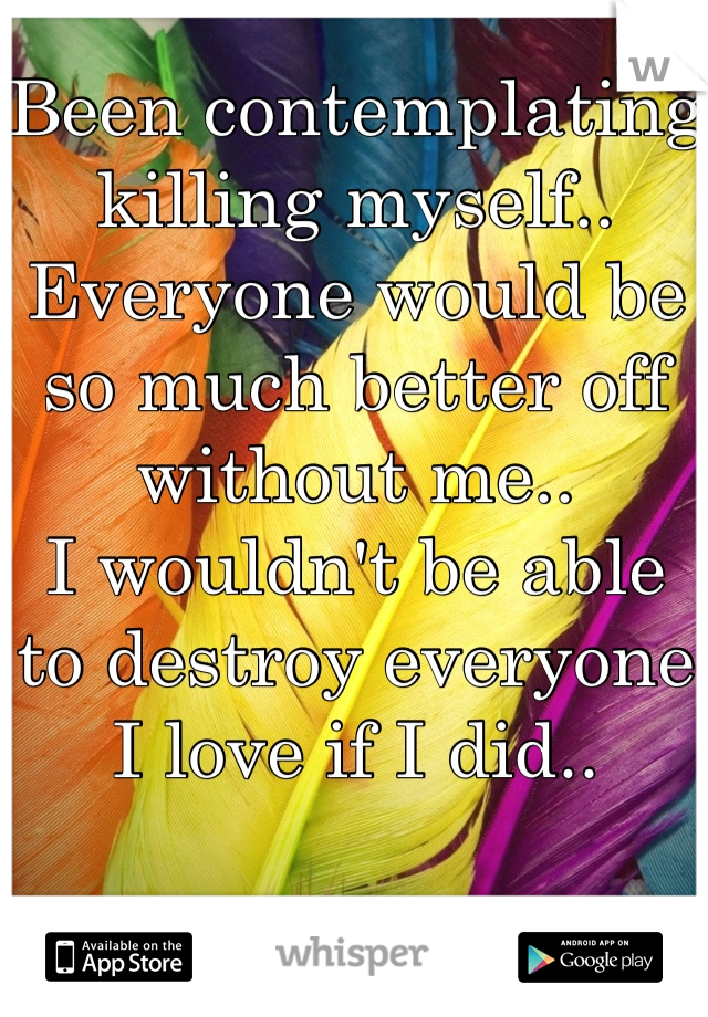 Been contemplating killing myself.. Everyone would be so much better off without me.. I wouldn't be able to destroy everyone I love if I did..