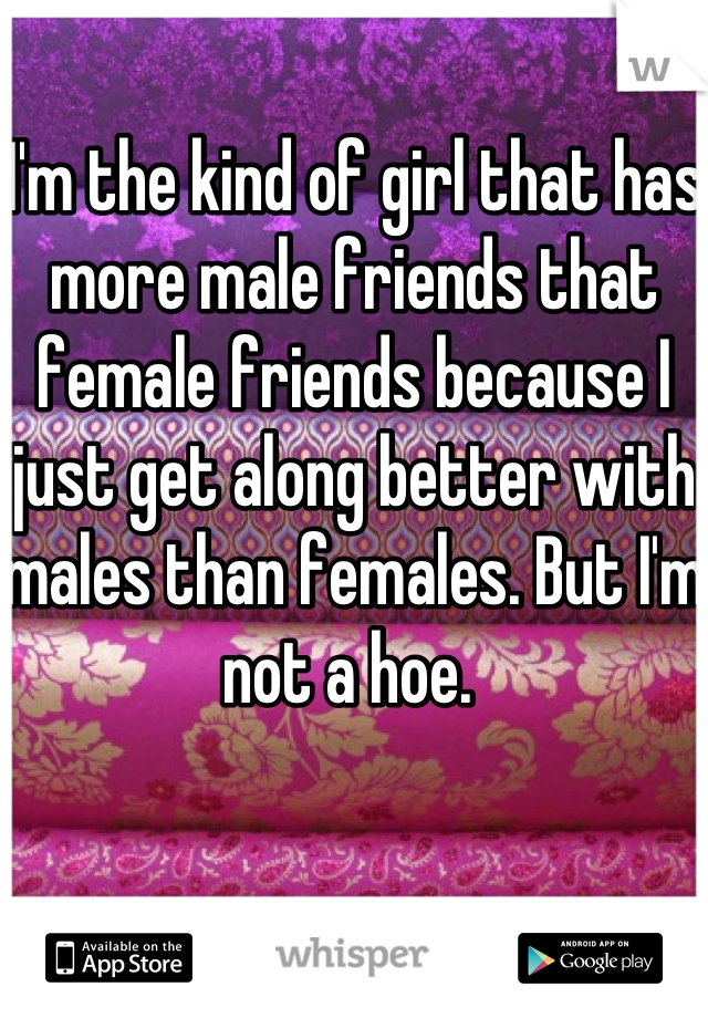 I'm the kind of girl that has more male friends that female friends because I just get along better with males than females. But I'm not a hoe.