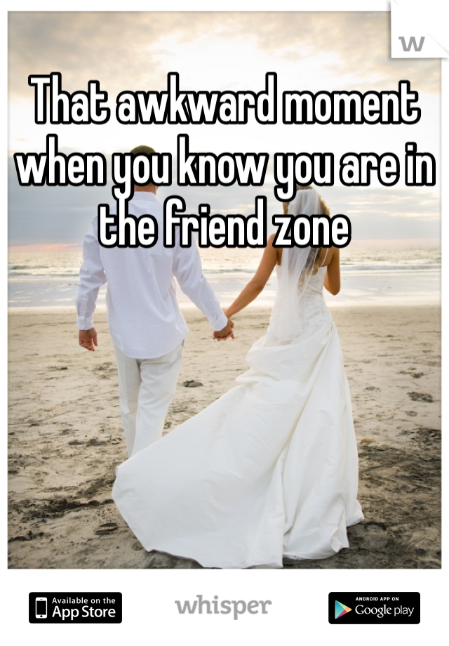 That awkward moment when you know you are in the friend zone