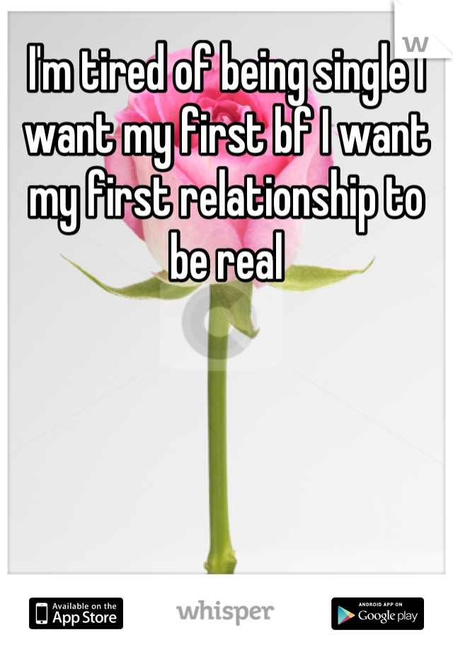 I'm tired of being single I want my first bf I want my first relationship to be real