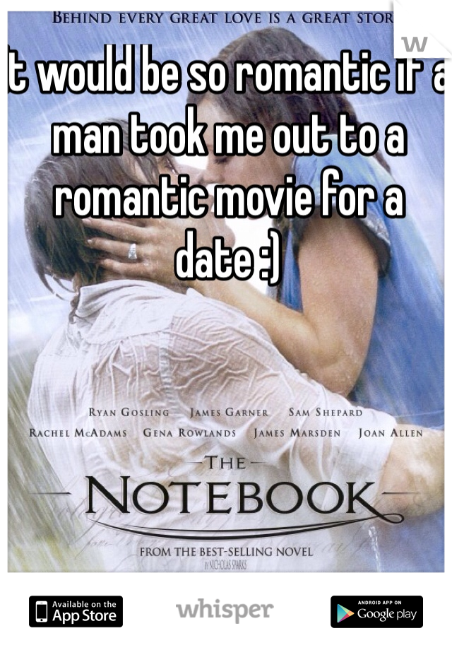 It would be so romantic if a man took me out to a romantic movie for a date :)
