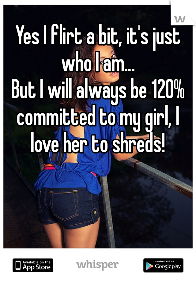 Yes I flirt a bit, it's just who I am... But I will always be 120% committed to my girl, I love her to shreds!