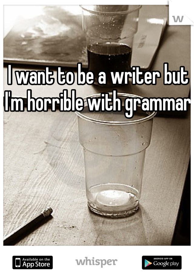 I want to be a writer but I'm horrible with grammar