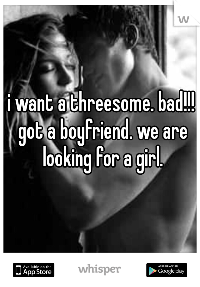 i want a threesome. bad!!! got a boyfriend. we are looking for a girl.