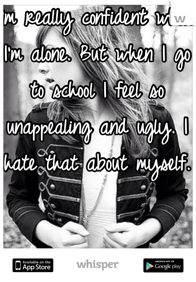 I'm really confident when I'm alone. But when I go to school I feel so unappealing and ugly. I hate that about myself.