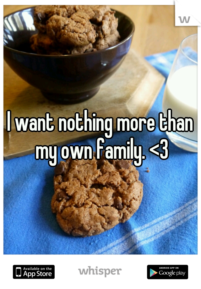 I want nothing more than my own family. <3