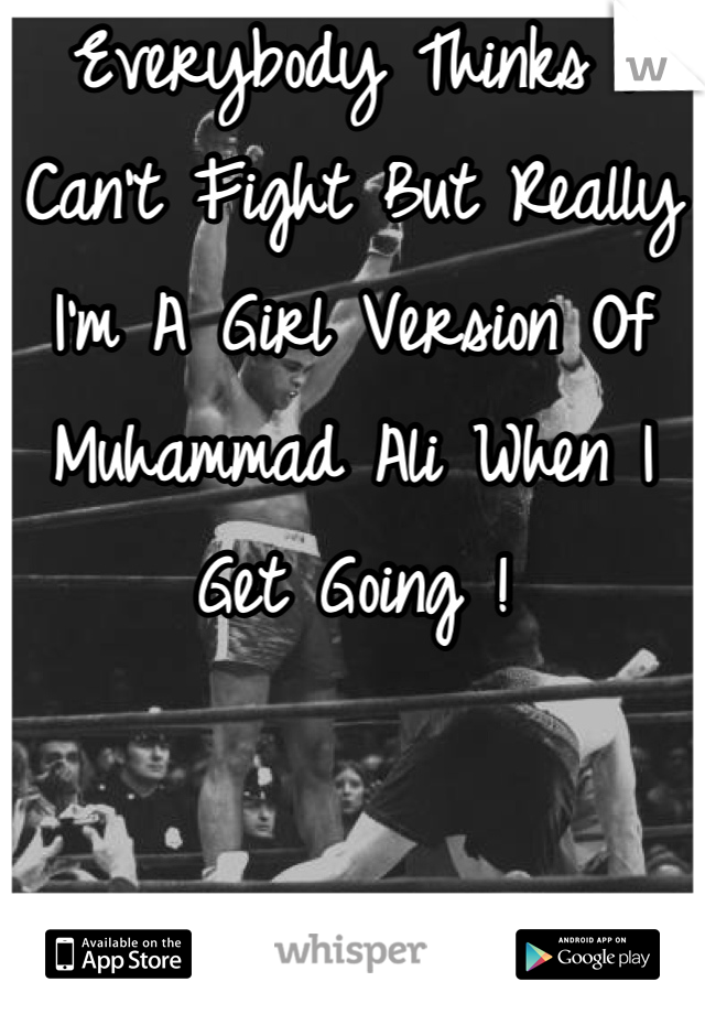 Everybody Thinks I Can't Fight But Really I'm A Girl Version Of Muhammad Ali When I Get Going !