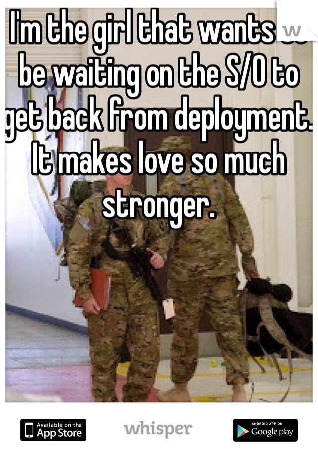 I'm the girl that wants to be waiting on the S/O to get back from deployment. It makes love so much stronger.