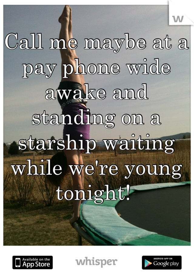 Call me maybe at a pay phone wide awake and standing on a starship waiting while we're young tonight!