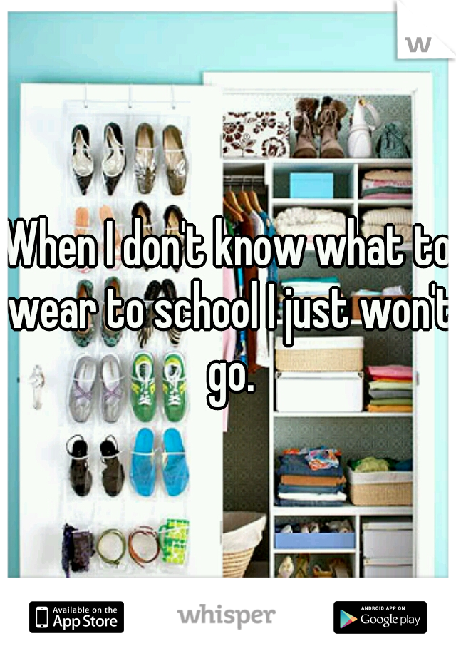 When I don't know what to wear to school I just won't go.