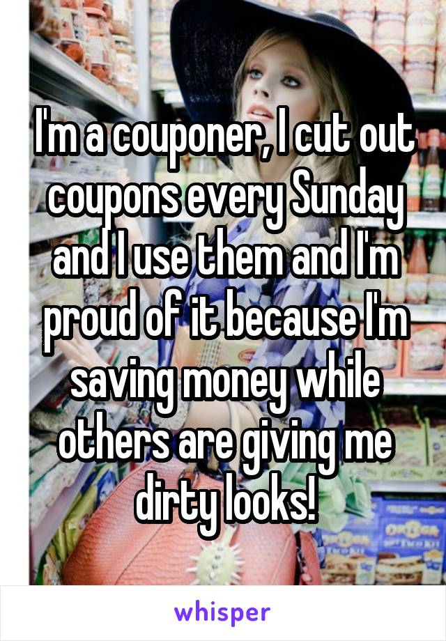 I'm a couponer, I cut out coupons every Sunday and I use them and I'm proud of it because I'm saving money while others are giving me dirty looks!