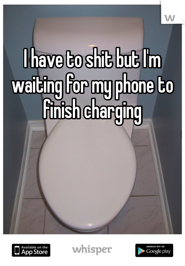 I have to shit but I'm waiting for my phone to finish charging