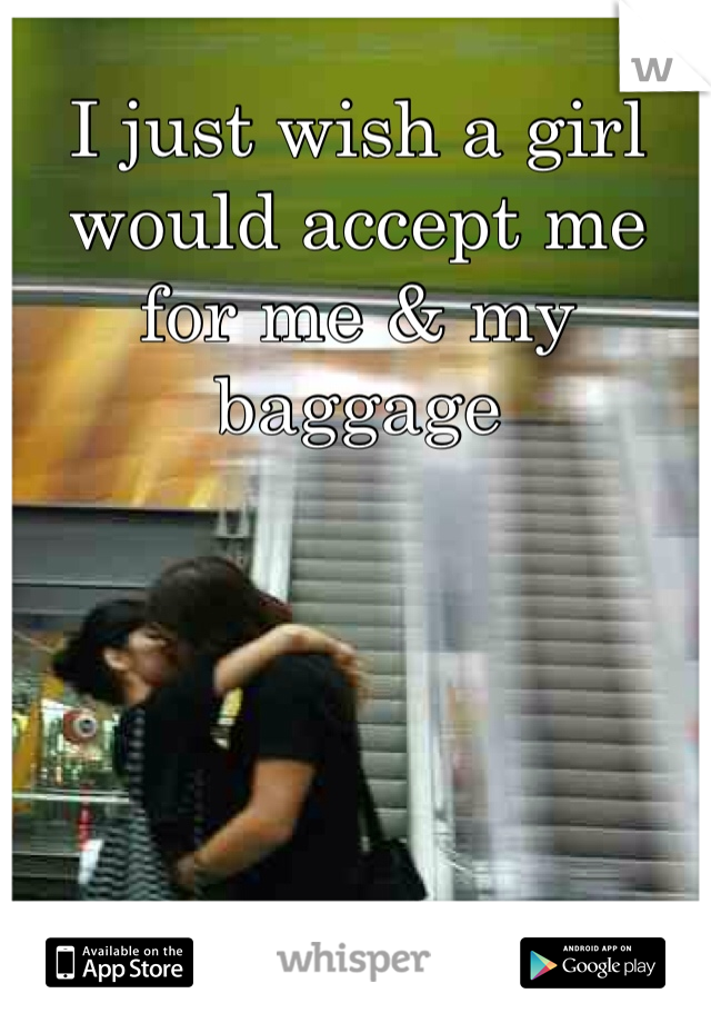 I just wish a girl would accept me for me & my baggage
