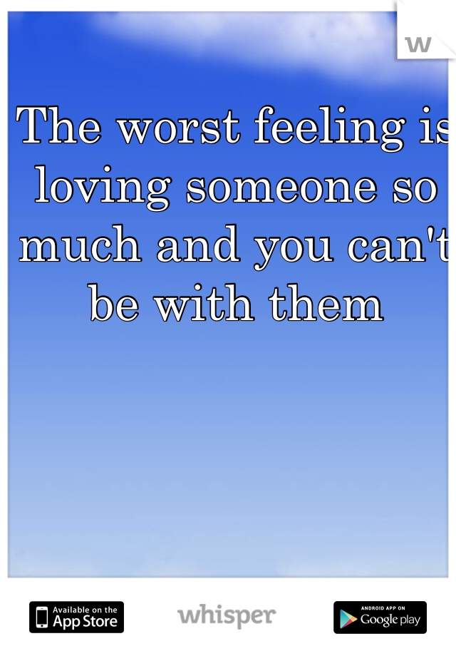 The worst feeling is loving someone so much and you can't be with them