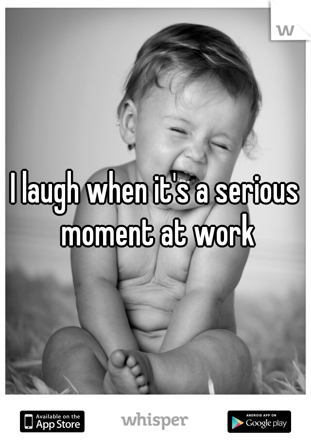 I laugh when it's a serious moment at work